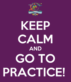 Poster: KEEP CALM AND GO TO PRACTICE!