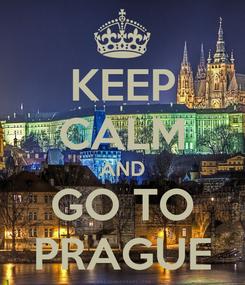Poster: KEEP CALM AND GO TO PRAGUE