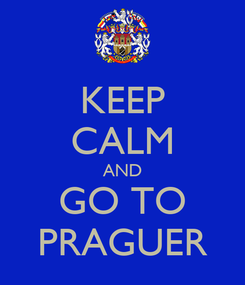 Poster: KEEP CALM AND GO TO PRAGUER