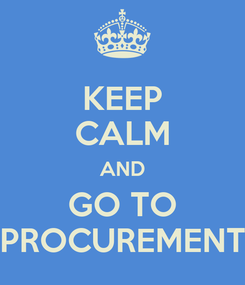 Poster: KEEP CALM AND GO TO PROCUREMENT