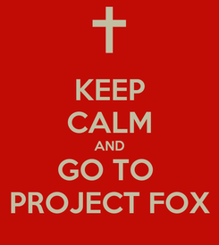 Poster: KEEP CALM AND GO TO  PROJECT FOX