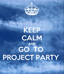 Poster: KEEP CALM AND GO  TO  PROJECT PARTY