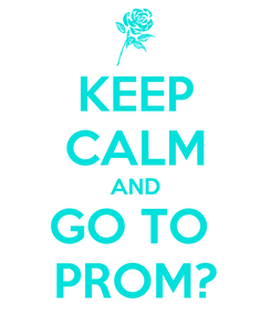 Poster: KEEP CALM AND GO TO  PROM?