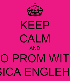 Poster: KEEP CALM AND GO TO PROM WITH ME JESSICA ENGLEHART