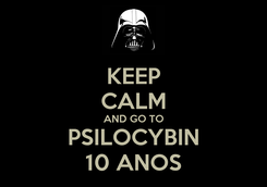Poster: KEEP CALM AND GO TO PSILOCYBIN 10 ANOS