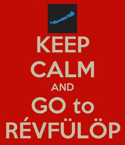 Poster: KEEP CALM AND GO to RÉVFÜLÖP
