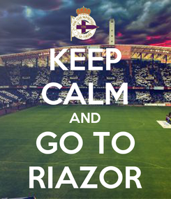 Poster: KEEP CALM AND GO TO RIAZOR