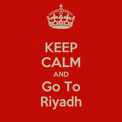 Poster: KEEP CALM AND Go To Riyadh