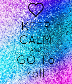 Poster: KEEP CALM AND GO To roll