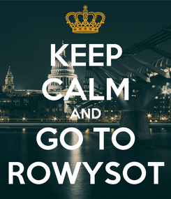 Poster: KEEP CALM AND GO TO ROWYSOT