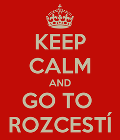 Poster: KEEP CALM AND GO TO  ROZCESTÍ