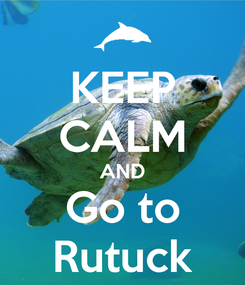 Poster: KEEP CALM AND Go to Rutuck