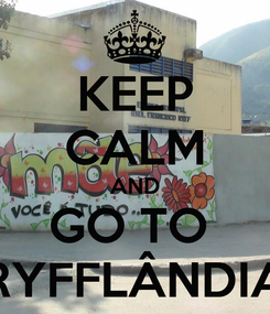 Poster: KEEP CALM AND GO TO  RYFFLÂNDIA