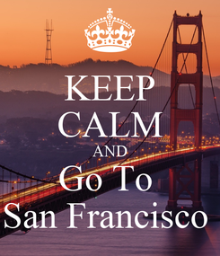 Poster: KEEP CALM AND Go To  San Francisco