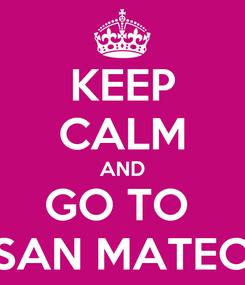 Poster: KEEP CALM AND GO TO  SAN MATEO