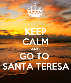 Poster: KEEP CALM AND GO TO  SANTA TERESA