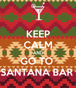 Poster: KEEP CALM AND GO TO  SANTANA BAR