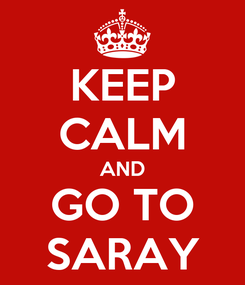 Poster: KEEP CALM AND GO TO SARAY