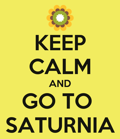 Poster: KEEP CALM AND GO TO  SATURNIA