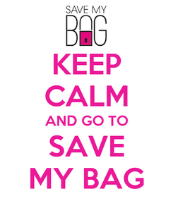Poster: KEEP CALM AND GO TO SAVE MY BAG