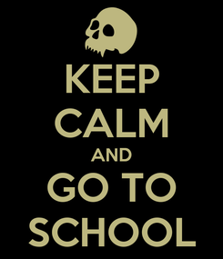 Poster: KEEP CALM AND GO TO SCHOOL