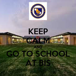 Poster: KEEP CALM AND GO TO SCHOOL AT BIS
