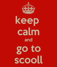 Poster: keep  calm and go to scooll