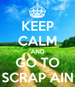 Poster: KEEP CALM AND GO TO SCRAP AIN