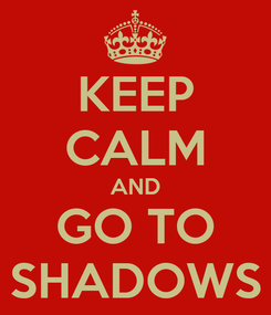 Poster: KEEP CALM AND GO TO SHADOWS