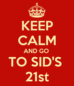 Poster: KEEP CALM AND GO  TO SID'S  21st