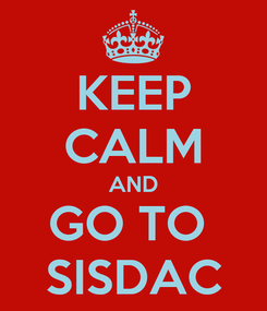 Poster: KEEP CALM AND GO TO  SISDAC