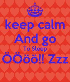Poster: keep calm And go To Sleep ÖÖöö!! Zzz