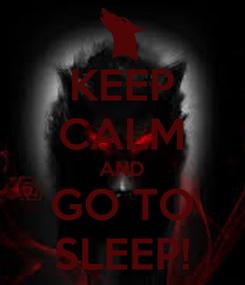 Poster: KEEP CALM AND GO TO SLEEP!