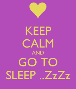 Poster: KEEP CALM AND GO TO SLEEP ..ZzZz