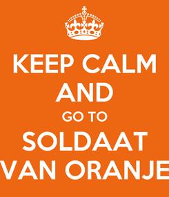 Poster: KEEP CALM AND GO TO SOLDAAT VAN ORANJE