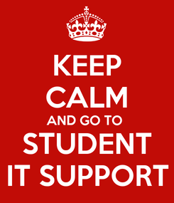Poster: KEEP CALM AND GO TO  STUDENT IT SUPPORT