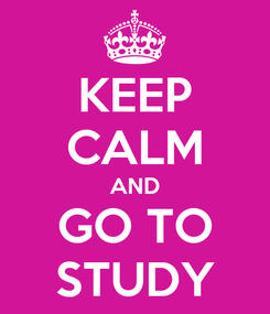 Poster: KEEP CALM AND  GO TO  STUDY