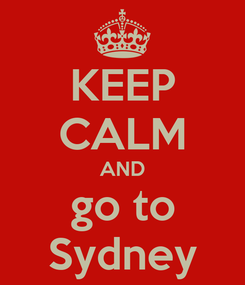 Poster: KEEP CALM AND go to Sydney