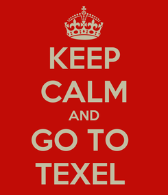 Poster: KEEP CALM AND GO TO  TEXEL
