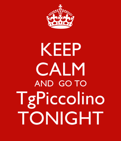 Poster: KEEP CALM AND  GO TO TgPiccolino TONIGHT