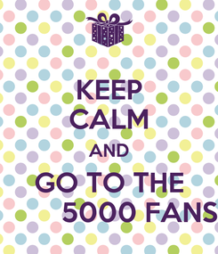 Poster: KEEP CALM AND GO TO THE         5000 FANS