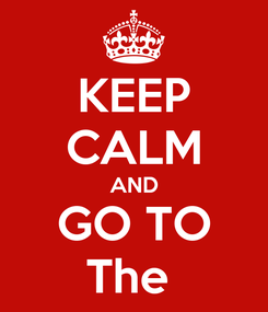 Poster: KEEP CALM AND GO TO The