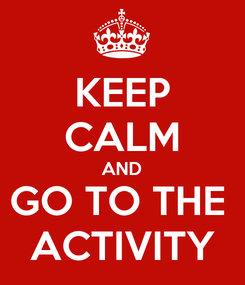 Poster: KEEP CALM AND GO TO THE  ACTIVITY