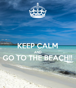 Poster:  KEEP CALM AND GO TO THE BEACH!!