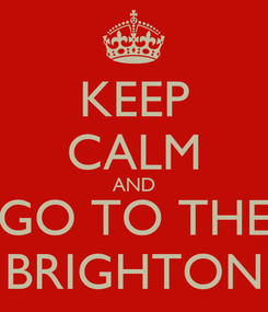 Poster: KEEP CALM AND GO TO THE BRIGHTON