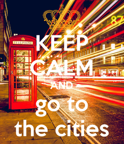 Poster: KEEP CALM AND go to the cities