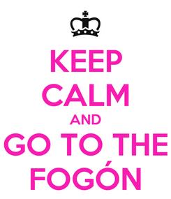 Poster: KEEP CALM AND GO TO THE FOGÓN