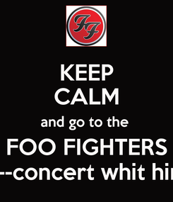 Poster: KEEP CALM and go to the  FOO FIGHTERS <--concert whit him