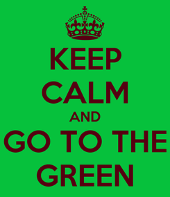 Poster: KEEP CALM AND GO TO THE GREEN