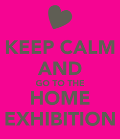 Poster: KEEP CALM AND GO TO THE HOME EXHIBITION